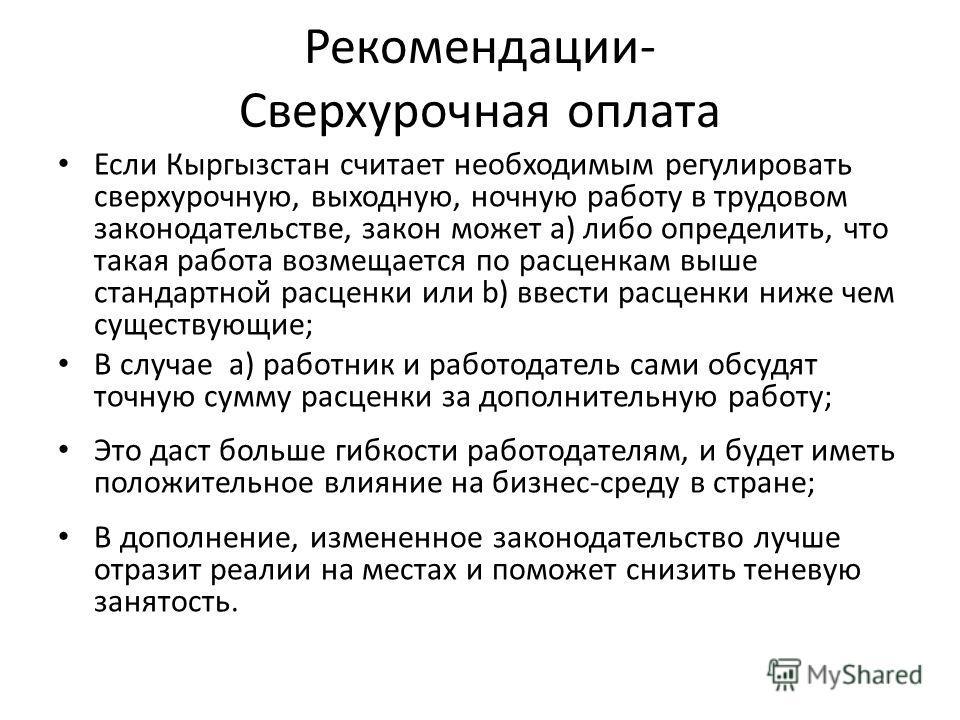 Рекомендации- Сверхурочная оплата Если Кыргызстан считает необходимым регулировать сверхурочную, выходную, ночную работу в трудовом законодательстве, закон может a) либо определить, что такая работа возмещается по расценкам выше стандартной расценки