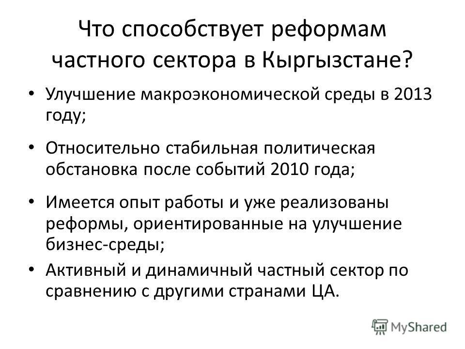 Что способствует реформам частного сектора в Кыргызстане? Улучшение макроэкономической среды в 2013 году; Относительно стабильная политическая обстановка после событий 2010 года; Имеется опыт работы и уже реализованы реформы, ориентированные на улучш