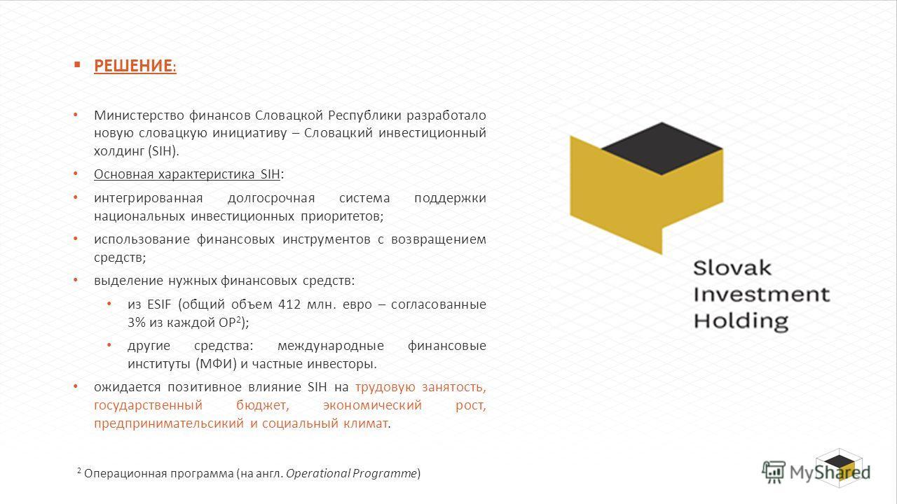 РЕШЕНИЕ : Министерство финансов Словацкой Республики разработало новую словацкую инициативу – Словацкий инвестиционный холдинг (SIH). Основная характеристика SIH: интегрированная долгосрочная система поддержки национальных инвестиционных приоритетов;
