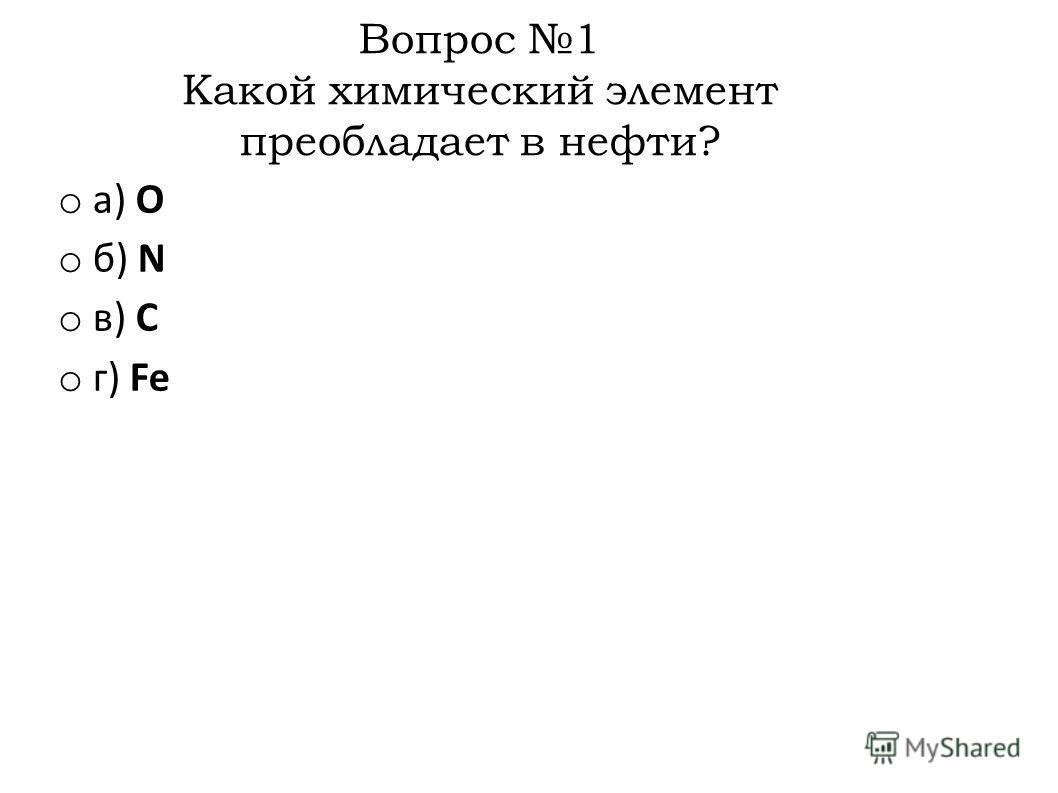 Вопрос 1 Какой химический элемент преобладает в нефти? o а) О o б) N o в) C o г) Fe