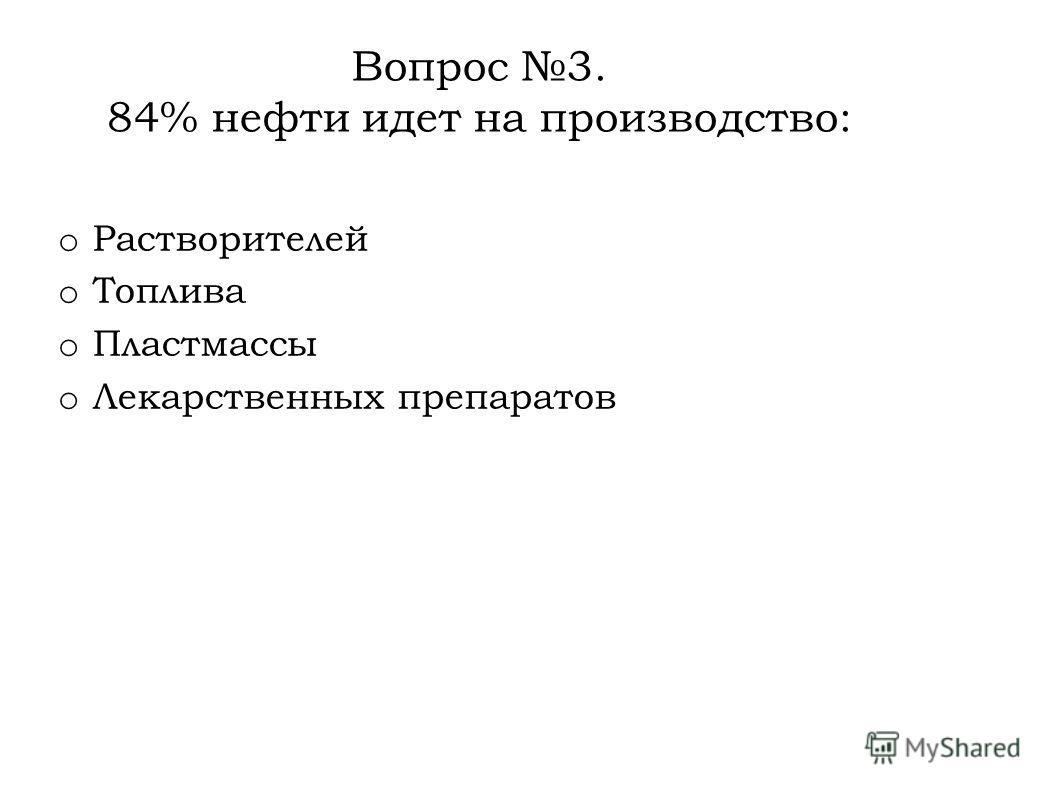 Вопрос 3. 84% нефти идет на производство: o Растворителей o Топлива o Пластмассы o Лекарственных препаратов