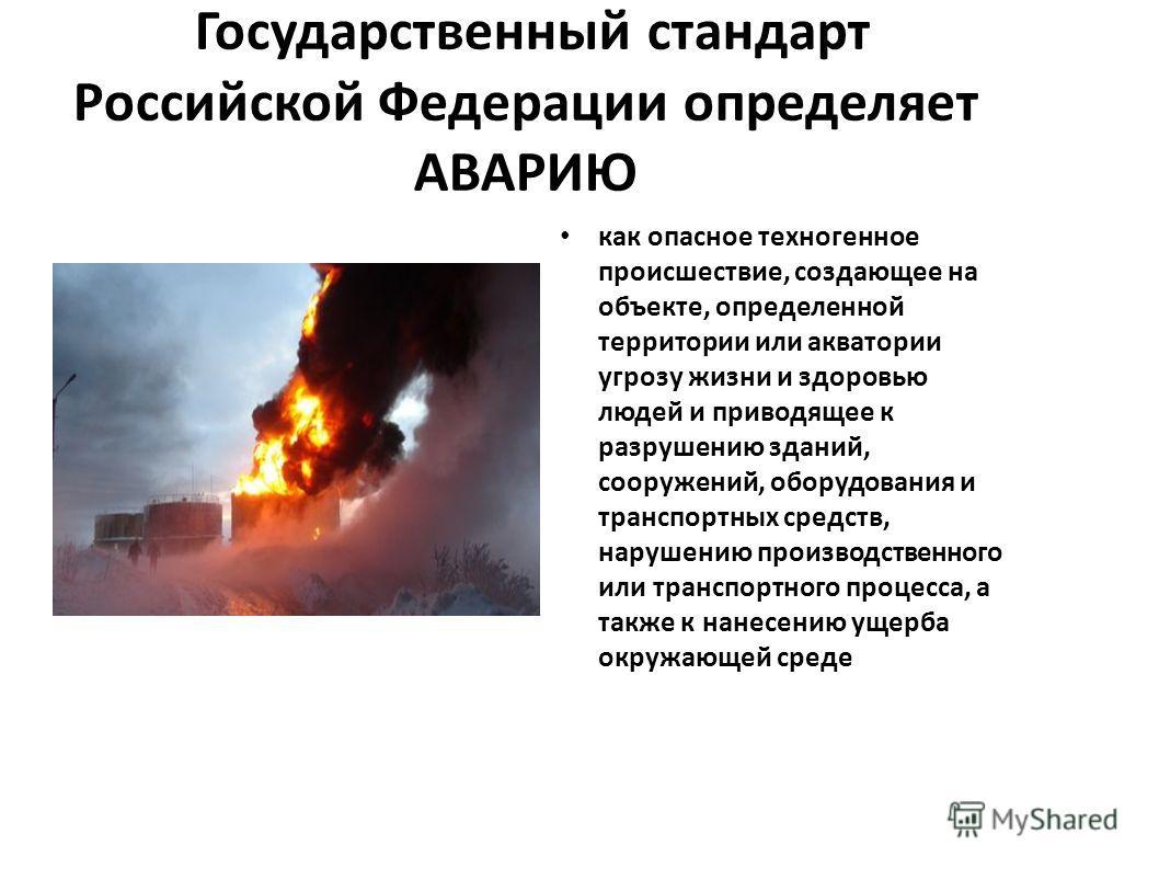 Государственный стандарт Российской Федерации определяет АВАРИЮ как опасное техногенное происшествие, создающее на объекте, определенной территории или акватории угрозу жизни и здоровью людей и приводящее к разрушению зданий, сооружений, оборудования