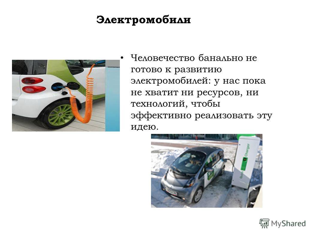 Электромобили Человечество банально не готово к развитию электромобилей: у нас пока не хватит ни ресурсов, ни технологий, чтобы эффективно реализовать эту идею.