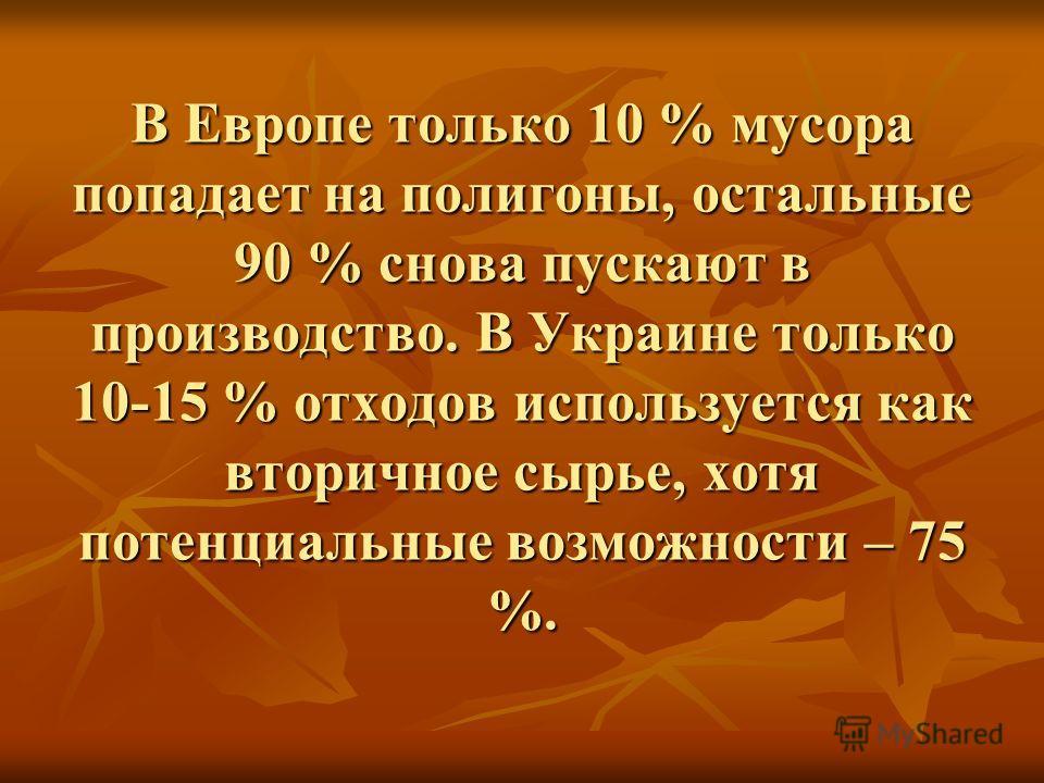 В Европе только 10 % мусора попадает на полигоны, остальные 90 % снова пускают в производство. В Украине только 10-15 % отходов используется как вторичное сырье, хотя потенциальные возможности – 75 %.