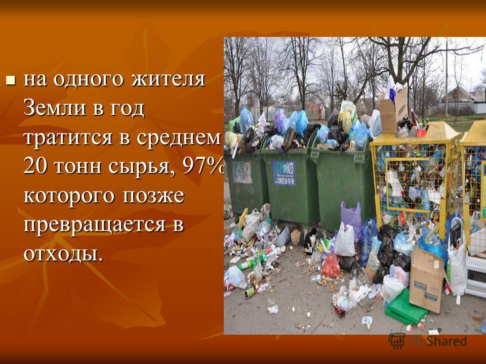 на одного жителя Земли в год тратится в среднем 20 тонн сырья, 97% которого позже превращается в отходы. на одного жителя Земли в год тратится в среднем 20 тонн сырья, 97% которого позже превращается в отходы.