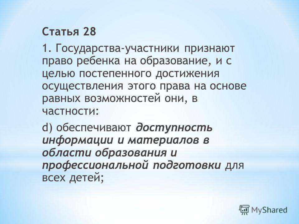 Статья 28 1. Государства-участники признают право ребенка на образование, и с целью постепенного достижения осуществления этого права на основе равных возможностей они, в частности: d) обеспечивают доступность информации и материалов в области образо