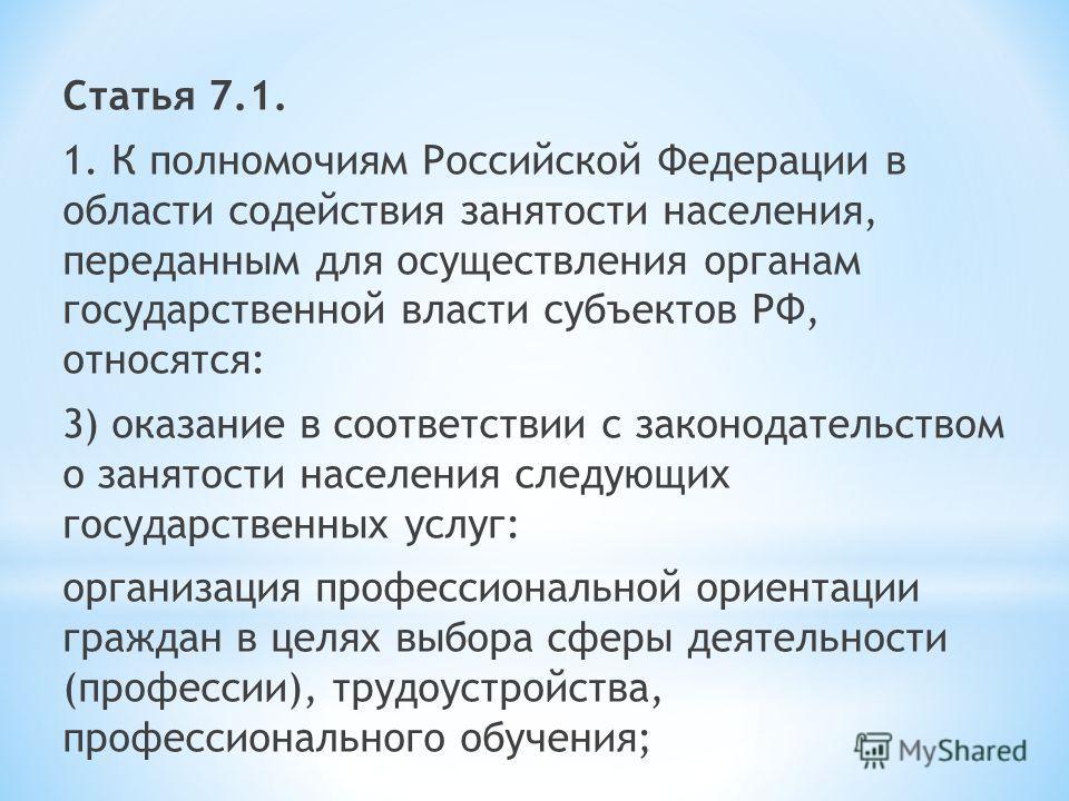 Статья 7.1. 1. К полномочиям Российской Федерации в области содействия занятости населения, переданным для осуществления органам государственной власти субъектов РФ, относятся: 3) оказание в соответствии с законодательством о занятости населения след