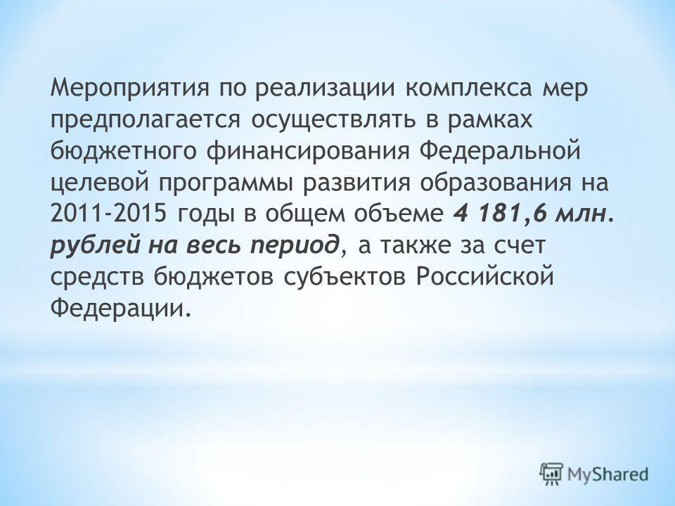 Мероприятия по реализации комплекса мер предполагается осуществлять в рамках бюджетного финансирования Федеральной целевой программы развития образования на 2011-2015 годы в общем объеме 4 181,6 млн. рублей на весь период, а также за счет средств бюд