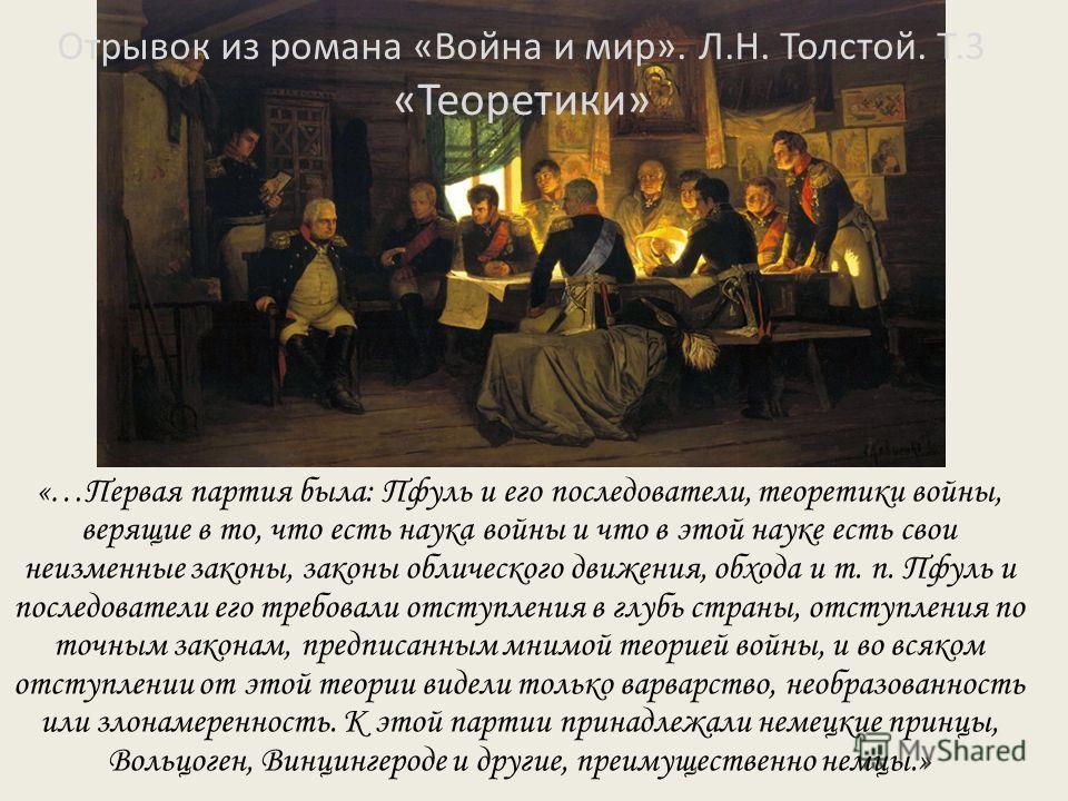 Отрывок из романа «Война и мир». Л.Н. Толстой. Т.3 «Теоретики» «…Первая партия была: Пфуль и его последователи, теоретики войны, верящие в то, что есть наука войны и что в этой науке есть свои неизменные законы, законы облического движения, обхода и