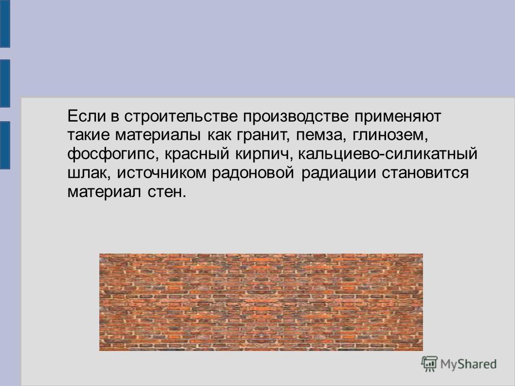 Если в строительстве производстве применяют такие материалы как гранит, пемза, глинозем, фосфогипс, красный кирпич, кальциево-силикатный шлак, источником радоновой радиации становится материал стен.