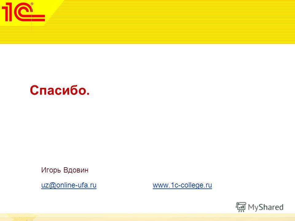 Спасибо. Игорь Вдовин uz@online-ufa.ruuz@online-ufa.ru www.1c-college.ruwww.1c-college.ru