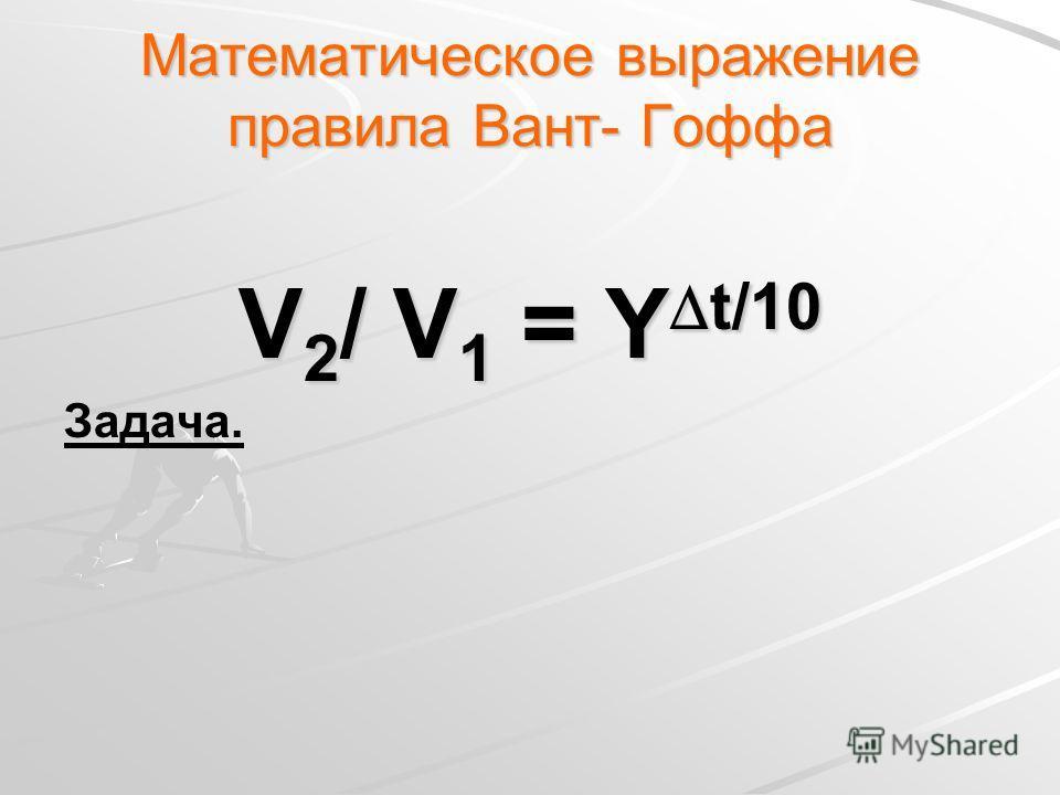 Математическое выражение правила Вант- Гоффа V 2 / V 1 = Υ t/10 Задача.