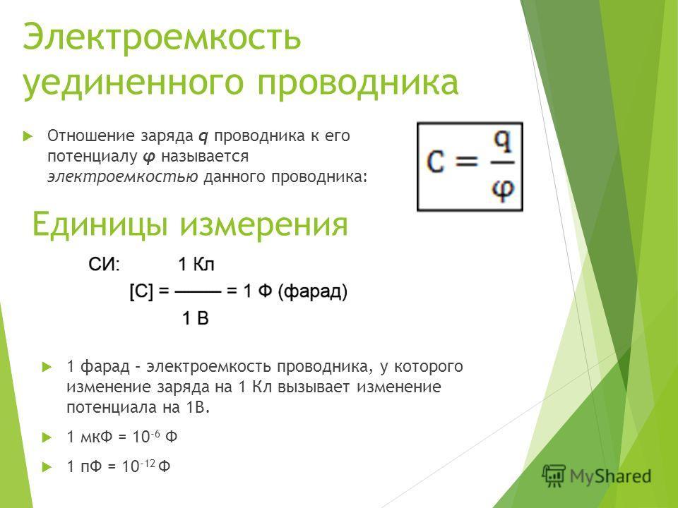 Электроемкость уединенного проводника Отношение заряда q проводника к его потенциалу φ называется электроемкостью данного проводника: Единицы измерения 1 фарад – электроемкость проводника, у которого изменение заряда на 1 Кл вызывает изменение потенц