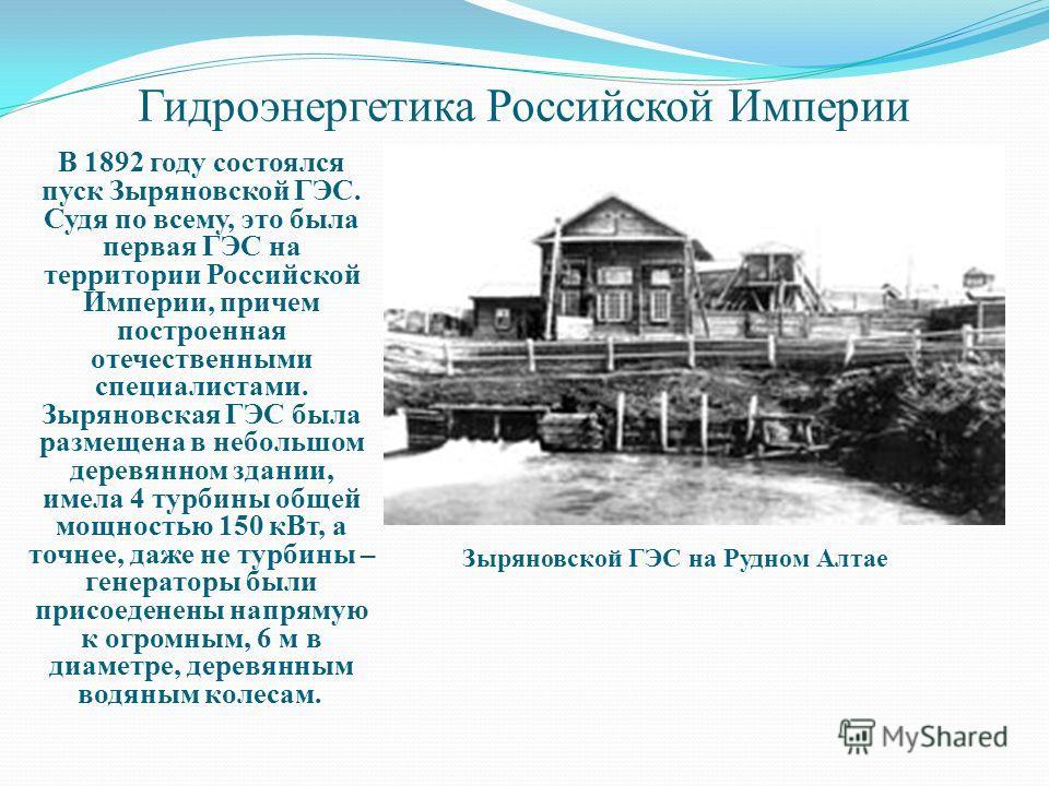 Гидроэнергетика Российской Империи Зыряновской ГЭС на Рудном Алтае В 1892 году состоялся пуск Зыряновской ГЭС. Судя по всему, это была первая ГЭС на территории Российской Империи, причем построенная отечественными специалистами. Зыряновская ГЭС была