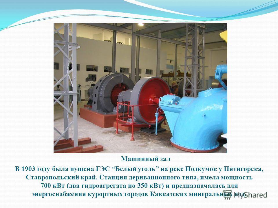 Машинный зал В 1903 году была пущена ГЭС Белый уголь на реке Подкумок у Пятигорска, Ставропольский край. Станция деривационного типа, имела мощность 700 к Вт (два гидроагрегата по 350 к Вт) и предназначалась для энергоснабжения курортных городов Кавк