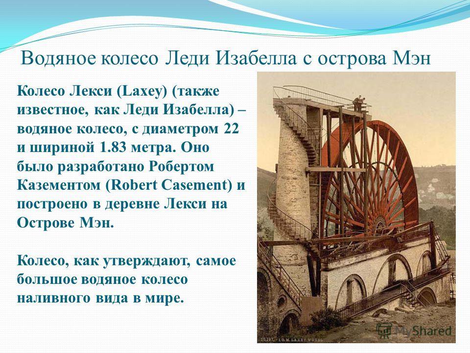 Водяное колесо Леди Изабелла с острова Мэн Колесо Лекси (Laxey) (также известное, как Леди Изабелла) – водяное колесо, с диаметром 22 и шириной 1.83 метра. Оно было разработано Робертом Казементом (Robert Casement) и построено в деревне Лекси на Остр