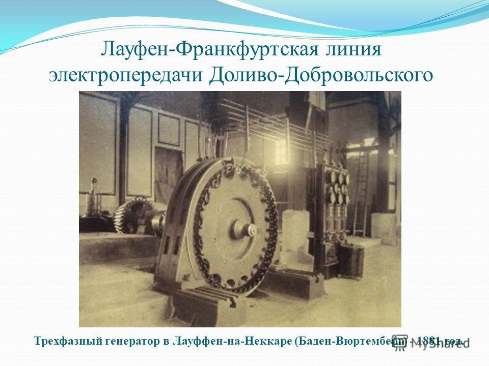 Лауфен-Франкфуртская линия электропередачи Доливо-Добровольского Трехфазный генератор в Лауффен-на-Неккаре (Баден-Вюртемберг) - 1881 год.