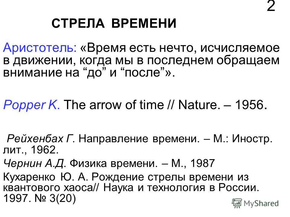 СТРЕЛА ВРЕМЕНИ Аристотель: «Время есть нечто, исчисляемое в движении, когда мы в последнем обращаем внимание на до и после». Popper K. The arrow of time // Nature. – 1956. Рейхенбах Г. Направление времени. – М.: Иностр. лит., 1962. Чернин А.Д. Физика