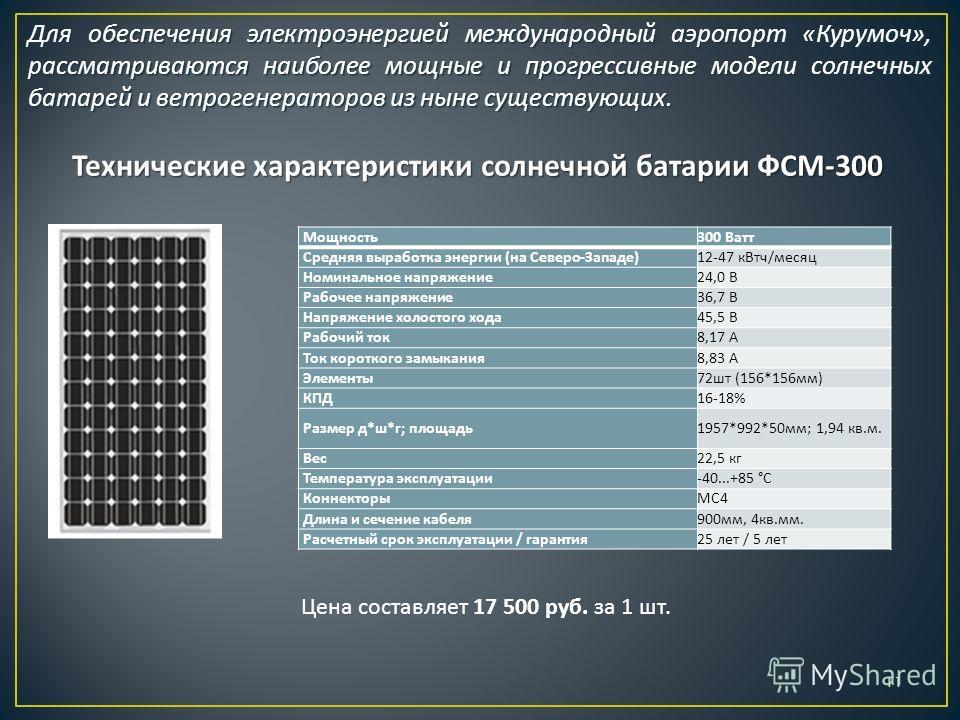 Технические характеристики солнечной батарии ФСМ -300 Мощность 300 Ватт Средняя выработка энергии ( на Северо - Западе )12-47 к Втч / месяц Номинальное напряжение 24,0 В Рабочее напряжение 36,7 В Напряжение холостого хода 45,5 В Рабочий ток 8,17 А То