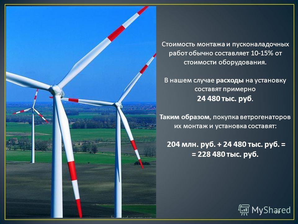 Стоимость монтажа и пусконаладочных работ обычно составляет 10-15% от стоимости оборудования. В нашем случае расходы на установку составят примерно 24 480 тыс. руб. Таким образом, покупка ветрогенаторов их монтаж и установка составят: 204 млн. руб. +