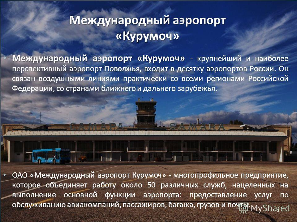 Международный аэропорт « Курумоч » Международный аэропорт « Курумоч » - крупнейший и наиболее перспективный аэропорт Поволжья, входит в десятку аэропортов России. Он связан воздушными линиями практически со всеми регионами Российской Федерации, со ст