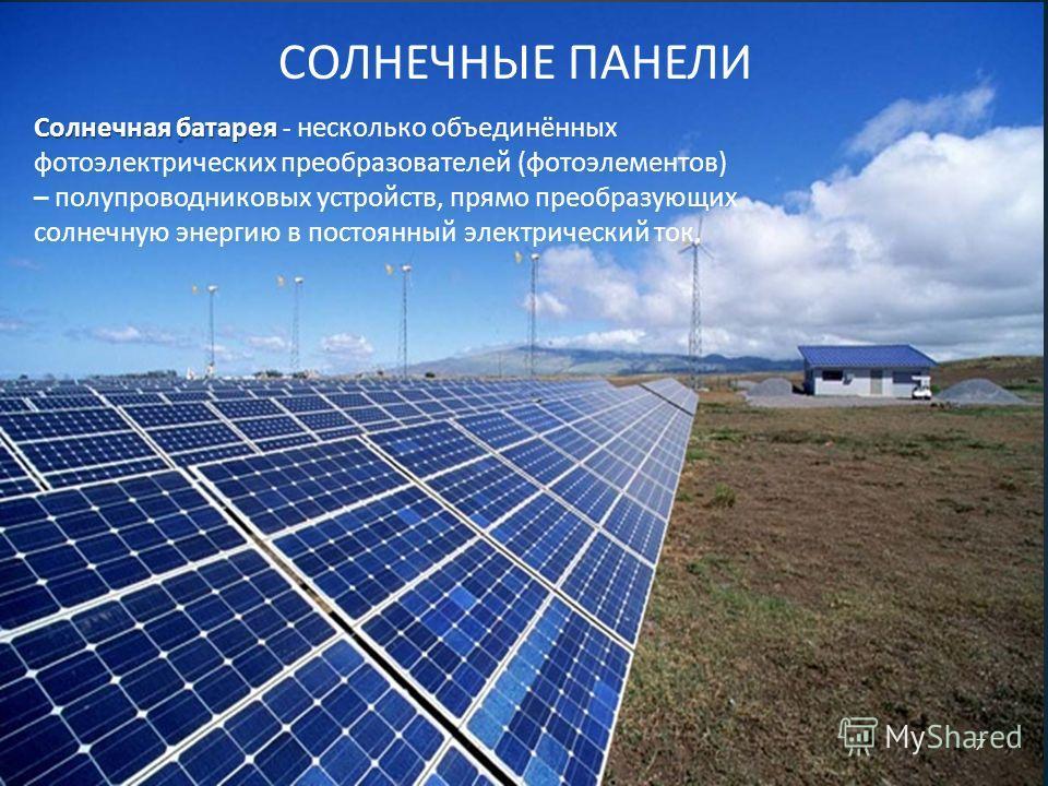 СОЛНЕЧНЫЕ ПАНЕЛИ Солнечная батарея Солнечная батарея - несколько объединённых фотоэлектрических преобразователей ( фотоэлементов ) – полупроводниковых устройств, прямо преобразующих солнечную энергию в постоянный электрический ток. 7