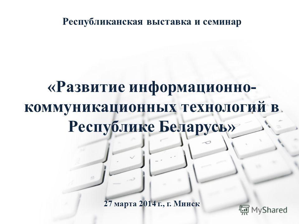 Республиканская выставка и семинар «Развитие информационно- коммуникационных технологий в Республике Беларусь» 27 марта 2014 г., г. Минск