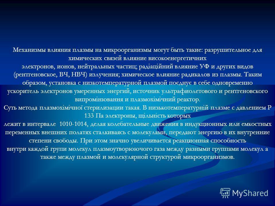 Механизмы влияния плазмы на микроорганизмы могут быть такие: разрушительное для химических связей влияние високоенергетичних электронов, ионов, нейтральных частиц; радіаційний влияние УФ и других видов (рентгеновское, ВЧ, НВЧ) излучения; химическое
