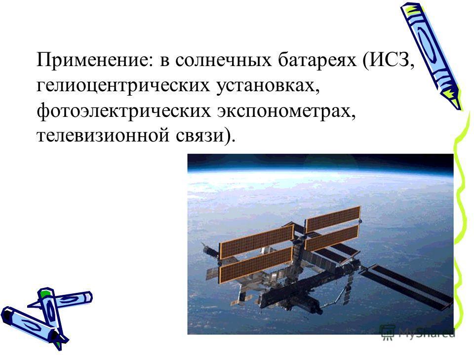 Применение: в солнечных батареях (ИСЗ, гелиоцентрических установках, фотоэлектрических экспонометрах, телевизионной связи).