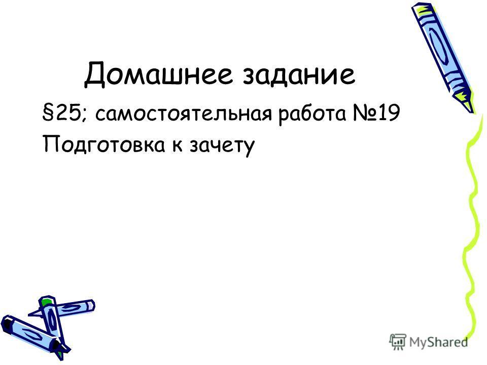 Домашнее задание §25; самостоятельная работа 19 Подготовка к зачету