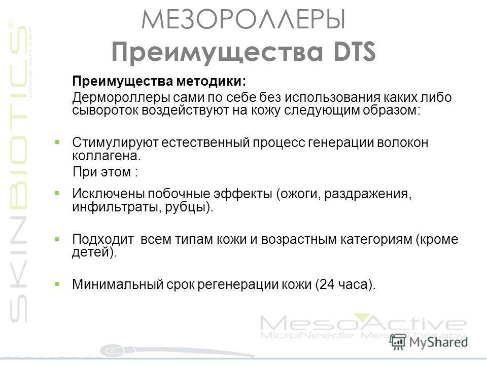 МЕЗОРОЛЛЕРЫ Преимущества DΤS Преимущества методики: Дермороллеры сами по себе без использования каких либо сывороток воздействуют на кожу следующим образом: Стимулируют естественный процесс генерации волокон коллагена. При этом : Исключены побочные э