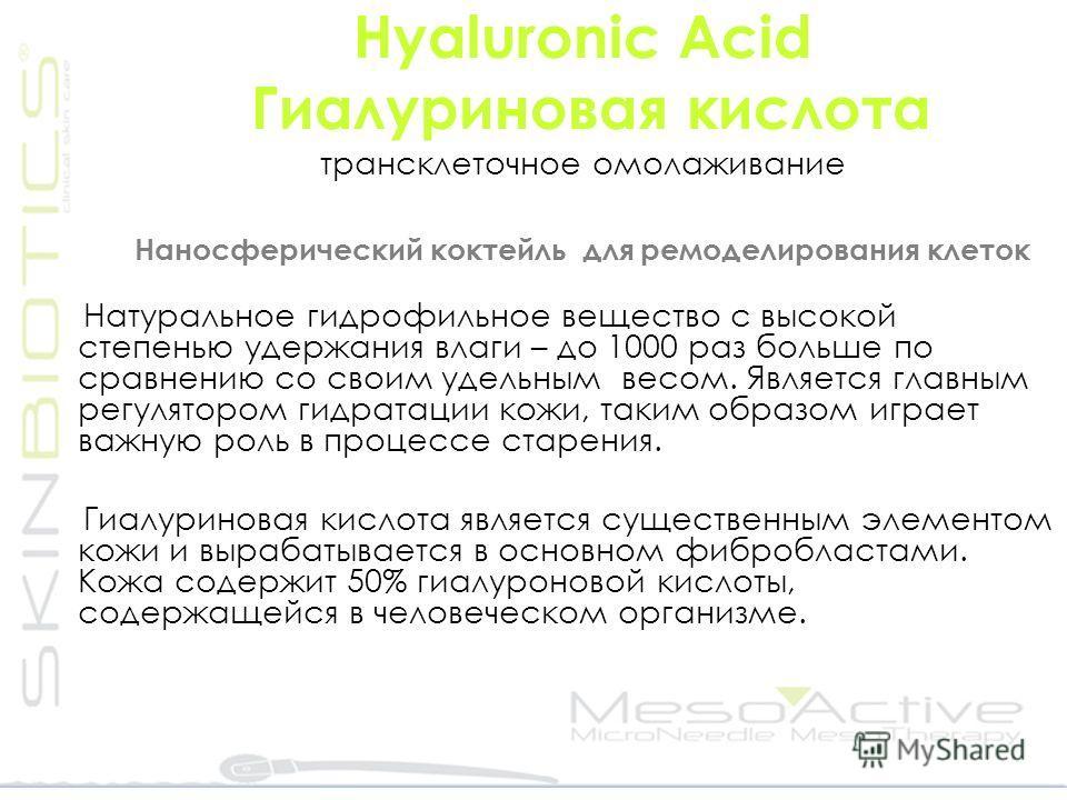 Hyaluronic Αcid Гиалуриновая кислота трансклеточное омолаживание Наносферический коктейль для ремоделирования клеток Натуральное гидрофильное вещество с высокой степенью удержания влаги – до 1000 раз больше по сравнению со своим удельным весом. Являе