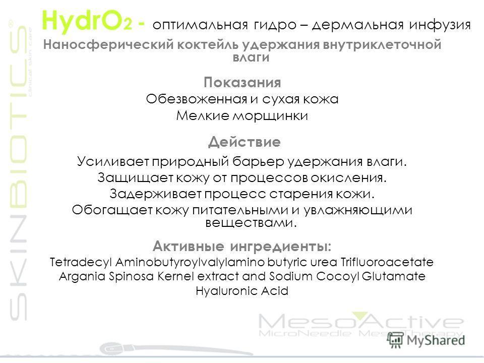 HydrO 2 - оптимальная гидро – дермальная инфузия Наносферический коктейль удержания внутриклеточной влаги Показания Обезвоженная и сухая кожа Мелкие морщинки Действие Усиливает природный барьер удержания влаги. Защищает кожу от процессов окисления. З