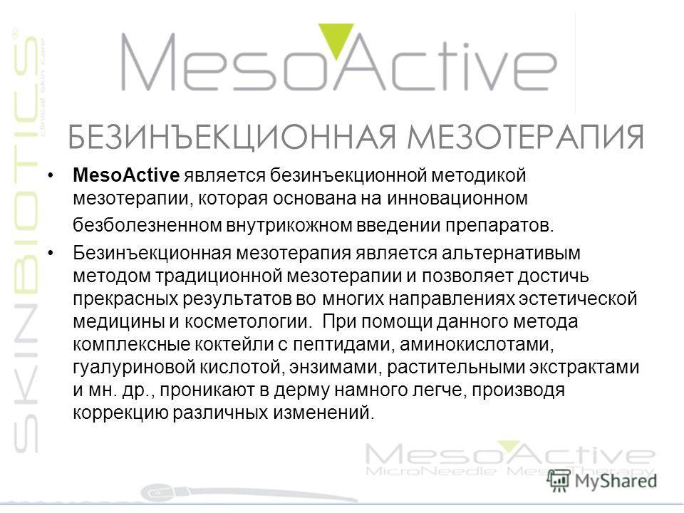 БЕЗИНЪЕКЦИОННАЯ МЕЗОТЕРАПИЯ MesoActive является безинъекционной методикой мезотерапии, которая основана на инновационном безболезненном внутрикожном введении препаратов. Безинъекционная мезотерапия является альтернативым методом традиционной мезотера