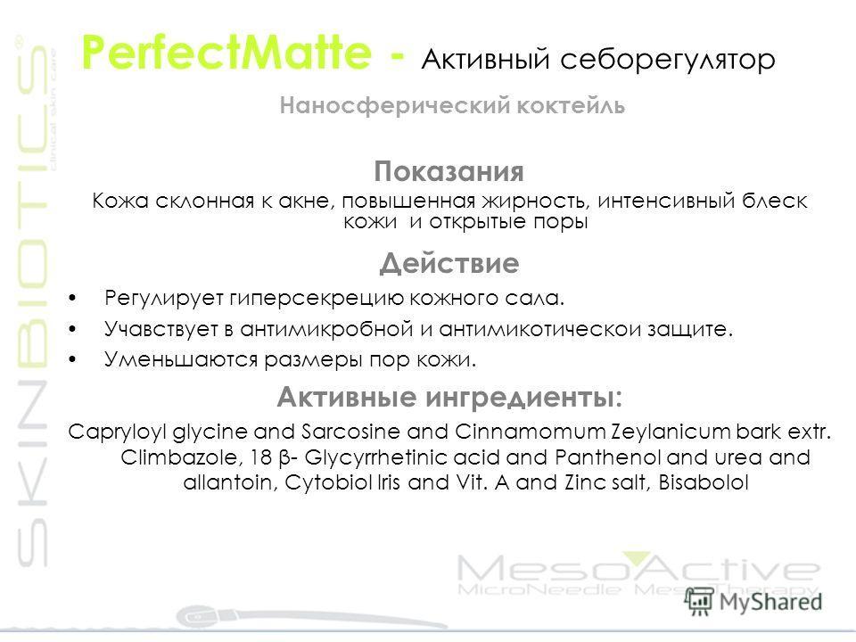 PerfectMatte - Активный себорегулятор Наносферический коктейль Показания Кожа склонная к акне, повышенная жирность, интенсивный блеск кожи и открытые поры Действие Регулирует гиперсекрецию кожного сала. Учавствует в антимикробной и антимикотическои з