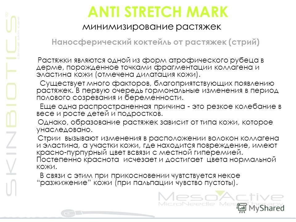ANTI STRETCH MARK минимизирование растяжек Наносферический коктейль от растяжек (стрий) Растяжки являются одной из форм атрофического рубеца в дерме, порожденное точками фрагментации коллагена и эластина кожи (отмечена дилатация кожи). Существует мно