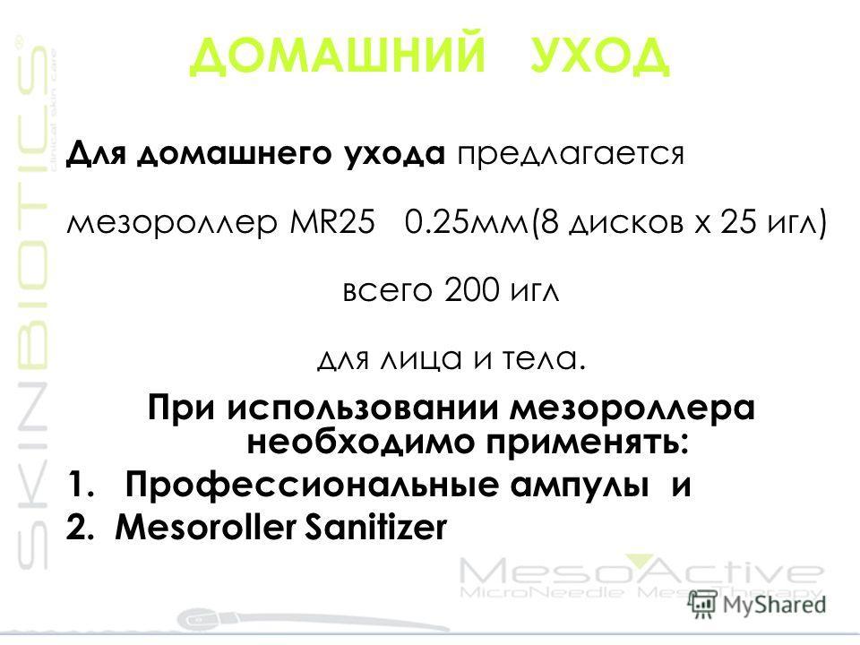 ДОМАШНИЙ УХОД Для домaшнего ухода предлагается мезороллер MR25 0.25 мм(8 дисков x 25 игл) всего 200 игл для лица и тела. При использовании мезороллера необходимо применять: 1. Профессиональные ампулы и 2. Mesoroller Sanitizer