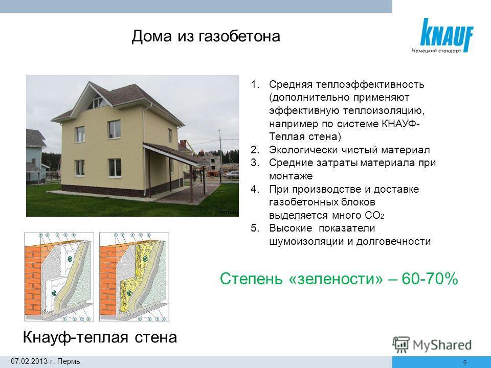 6 Дома из газобетона 1. Средняя теплоэффективность (дополнительно применяют эффективную теплоизоляцию, например по системе КНАУФ- Теплая стена) 2. Экологически чистый материал 3. Средние затраты материала при монтаже 4. При производстве и доставке га