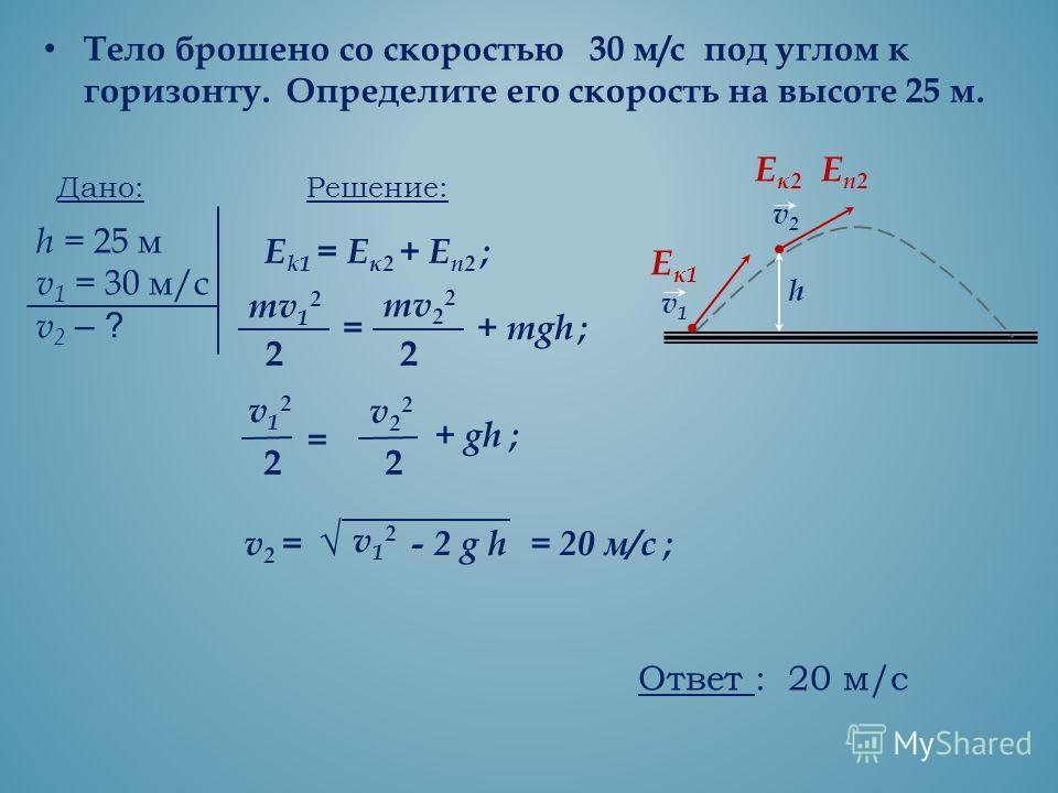 Тело брошено со скоростью 30 м/с под углом к горизонту. Определите его скорость на высоте 25 м. Дано: h = 25 м v 1 = 30 м/с v 2 – ? Решение: Е k1 = E к2 + Е п2 ; mv 1 2 2 = mv 2 2 2 + mgh ; h v1v1 v2v2 E к1 Eп2Eп2 Eк2Eк2 v12v12 2 = v22v22 2 + gh ; v2