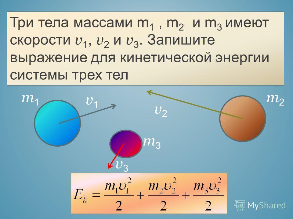 Три тела массами m 1, m 2 и m 3 имеют скорости v 1, v 2 и v 3. Запишите выражение для кинетической энергии системы трех тел v1v1 v2v2 v3v3 m1m1 m2m2 m3m3