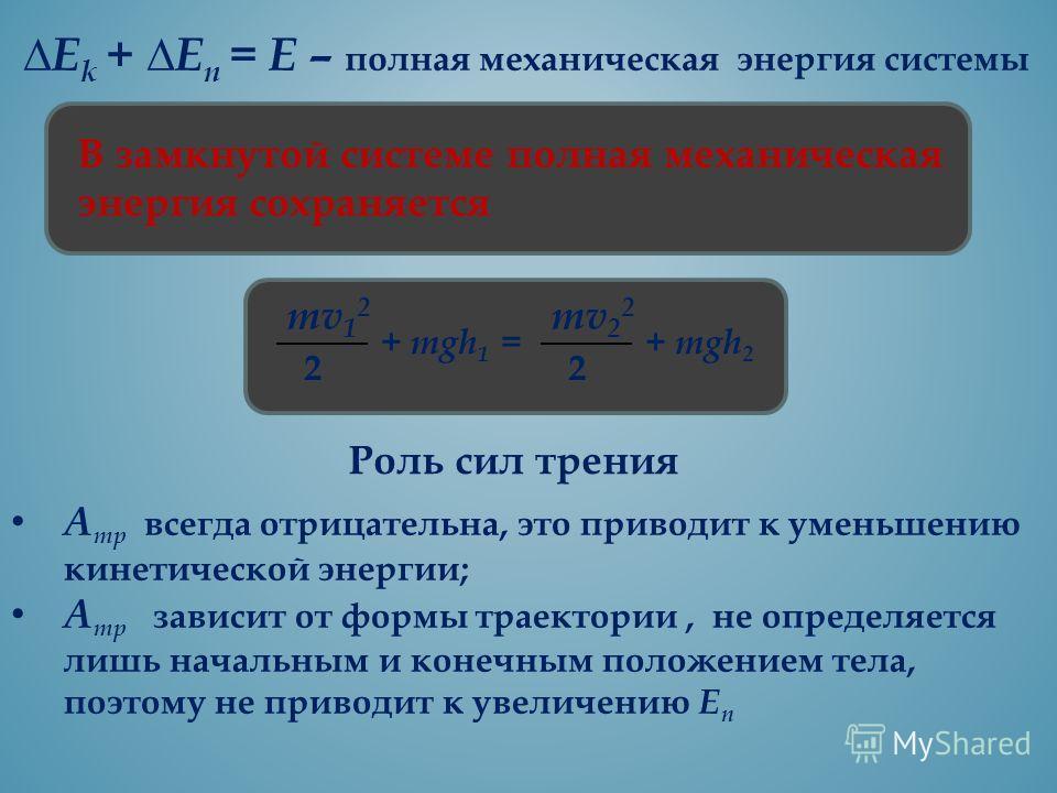 Е k + E n = Е – полная механическая энергия системы В замкнутой системе полная механическая энергия сохраняется mv 1 2 2 + mgh 1 = mv 2 2 2 + mgh 2 Роль сил трения А тр всегда отрицательна, это приводит к уменьшению кинетической энергии; А тр зависит