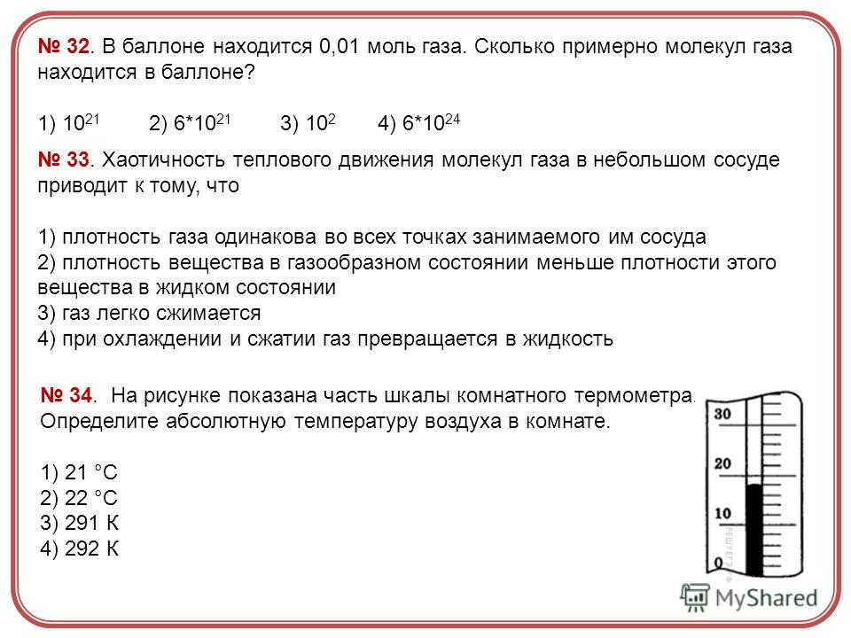 32. В баллоне находится 0,01 моль газа. Сколько примерно молекул газа находится в баллоне? 1) 10 21 2) 6*10 21 3) 10 2 4) 6*10 24 33. Хаотичность теплового движения молекул газа в небольшом сосуде приводит к тому, что 1) плотность газа одинакова во в