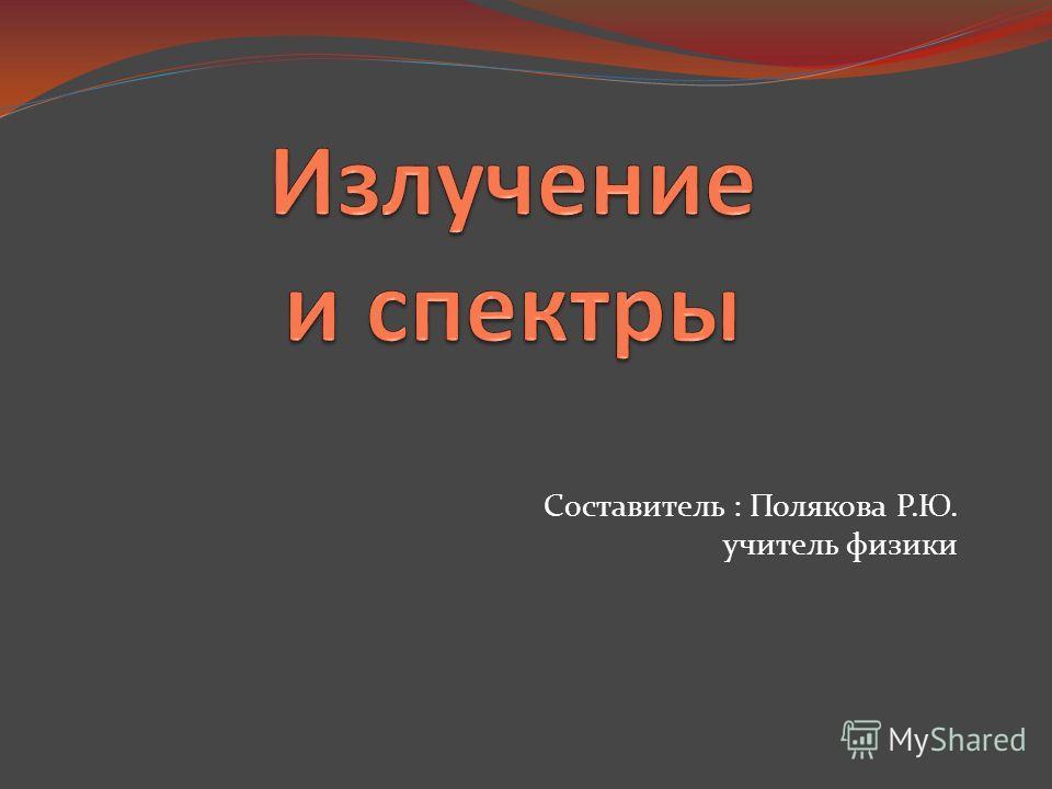 Составитель : Полякова Р.Ю. учитель физики