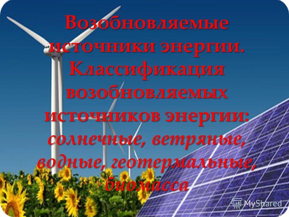 { Возобновляемые источники энергии. Классификация возобновляемых источников энергии: солнечные, ветряные, водные, геотермальные, биомасса