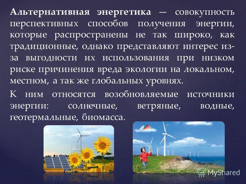 Альтернативная энергетика совокупность перспективных способов получения энергии, которые распространены не так широко, как традиционные, однако представляют интерес из- за выгодности их использования при низком риске причинения вреда экологии на лока