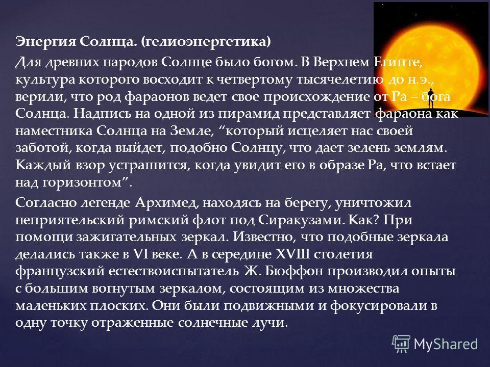 Энергия Солнца. (гелиоэнергетика) Для древних народов Солнце было богом. В Верхнем Египте, культура которого восходит к четвертому тысячелетию до н.э., верили, что род фараонов ведет свое происхождение от Ра – бога Солнца. Надпись на одной из пирамид