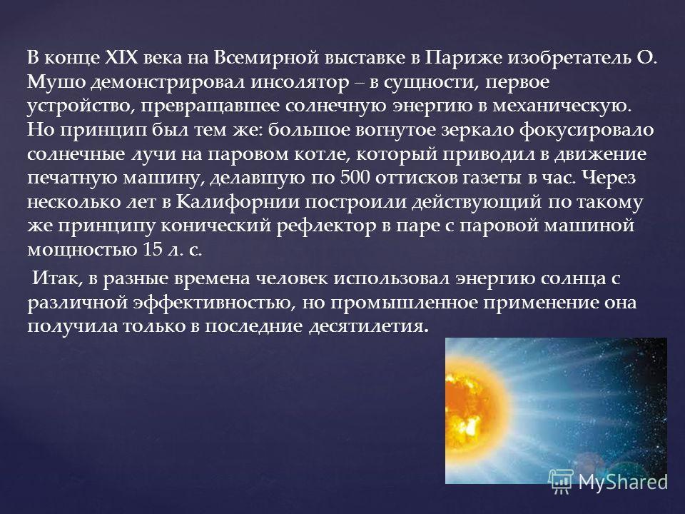 В конце XIX века на Всемирной выставке в Париже изобретатель О. Мушо демонстрировал инсолятор – в сущности, первое устройство, превращавшее солнечную энергию в механическую. Но принцип был тем же: большое вогнутое зеркало фокусировало солнечные лучи