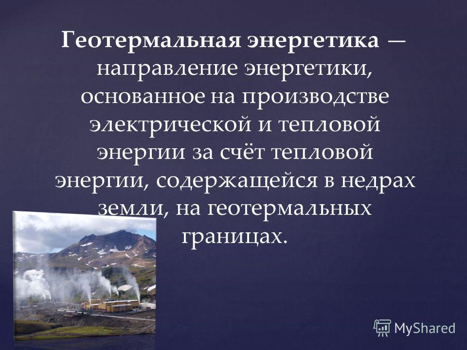 Геотермальная энергетика направление энергетики, основанное на производстве электрической и тепловой энергии за счёт тепловой энергии, содержащейся в недрах земли, на геотермальных границах.