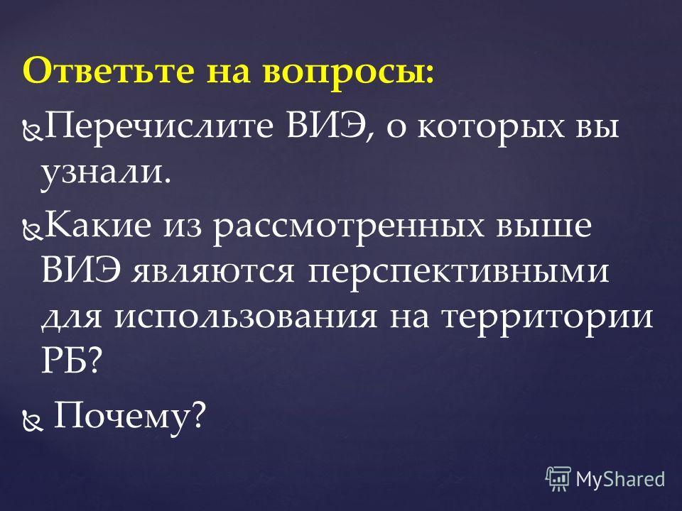 Ответьте на вопросы: Перечислите ВИЭ, о которых вы узнали. Какие из рассмотренных выше ВИЭ являются перспективными для использования на территории РБ? Почему?