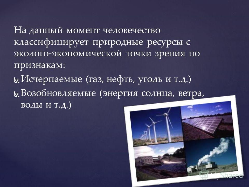 На данный момент человечество классифицирует природные ресурсы с эколого-экономической точки зрения по признакам: Исчерпаемые (газ, нефть, уголь и т.д.) Возобновляемые (энергия солнца, ветра, воды и т.д.)